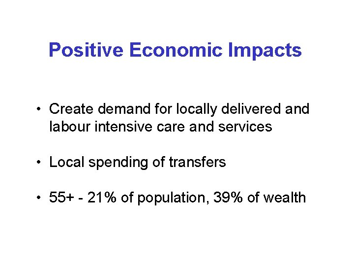 Positive Economic Impacts • Create demand for locally delivered and labour intensive care and