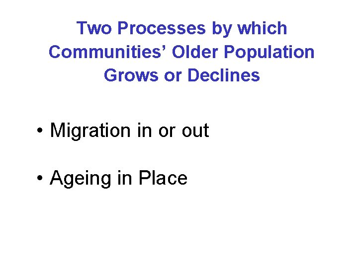 Two Processes by which Communities' Older Population Grows or Declines • Migration in or