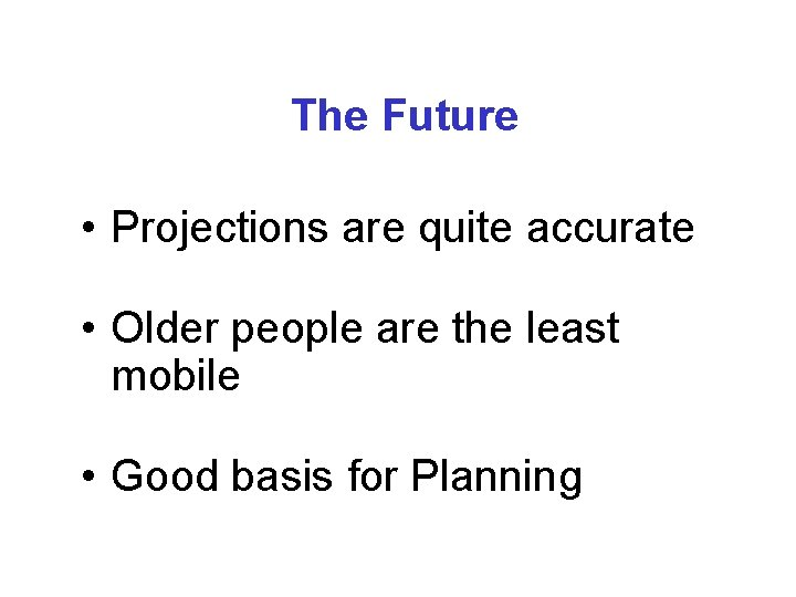 The Future • Projections are quite accurate • Older people are the least mobile