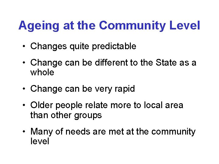 Ageing at the Community Level • Changes quite predictable • Change can be different