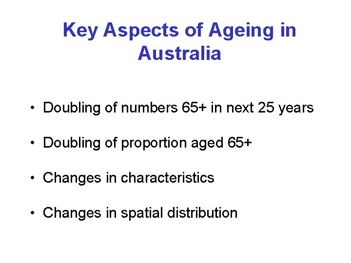 Key Aspects of Ageing in Australia • Doubling of numbers 65+ in next 25