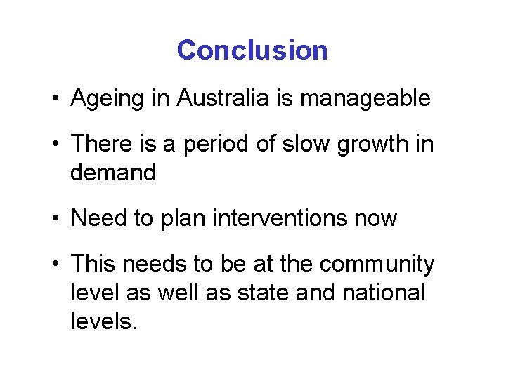 Conclusion • Ageing in Australia is manageable • There is a period of slow