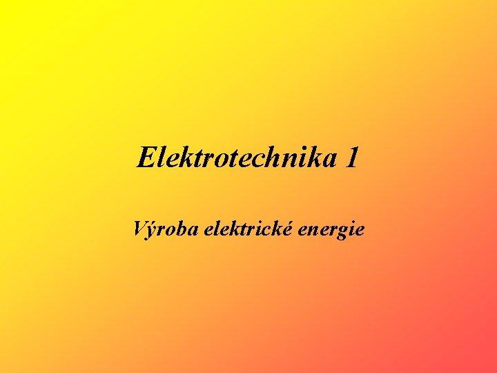 Elektrotechnika 1 Výroba elektrické energie