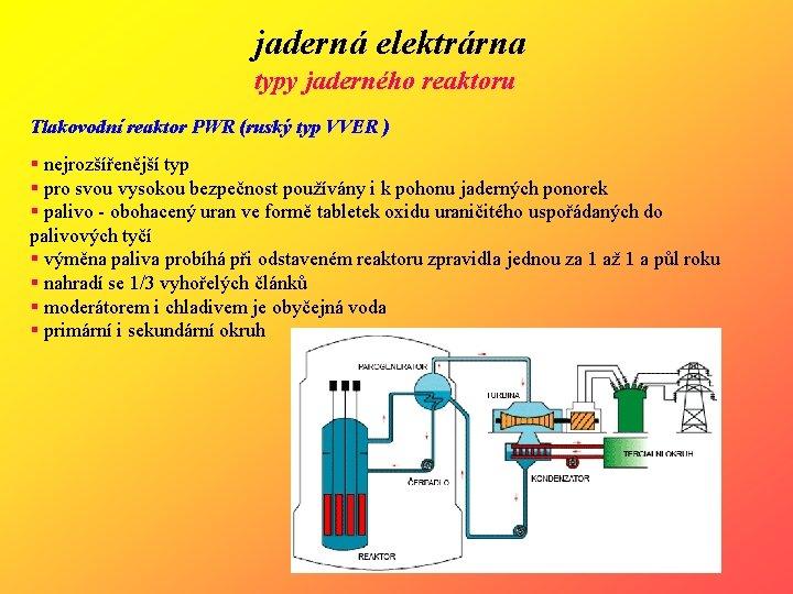 jaderná elektrárna typy jaderného reaktoru Tlakovodní reaktor PWR (ruský typ VVER ) § nejrozšířenější