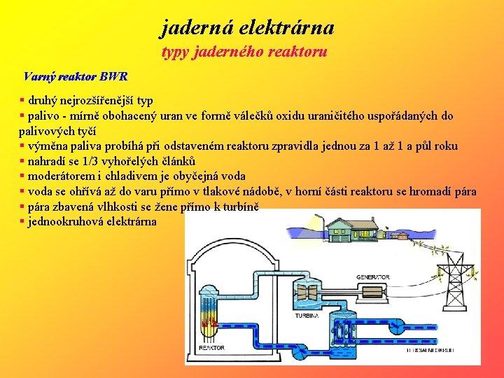 jaderná elektrárna typy jaderného reaktoru Varný reaktor BWR § druhý nejrozšířenější typ § palivo