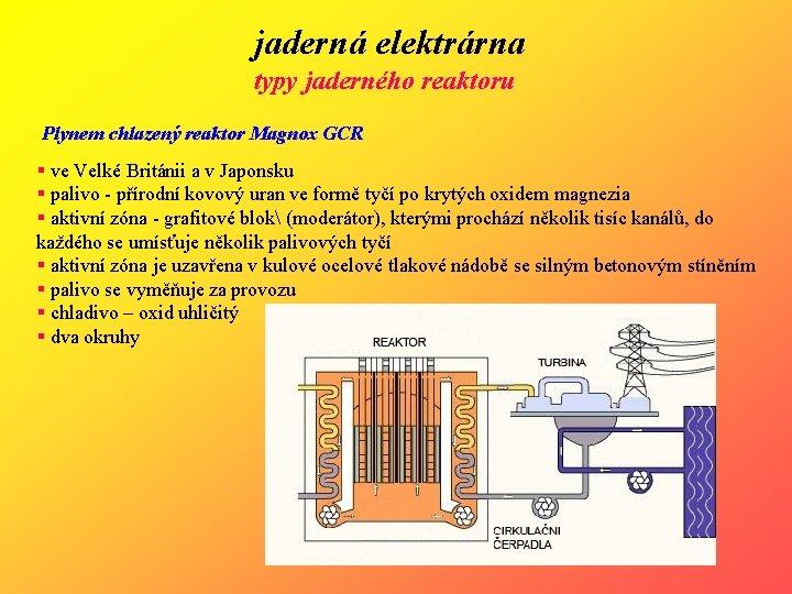jaderná elektrárna typy jaderného reaktoru Plynem chlazený reaktor Magnox GCR § ve Velké Británii