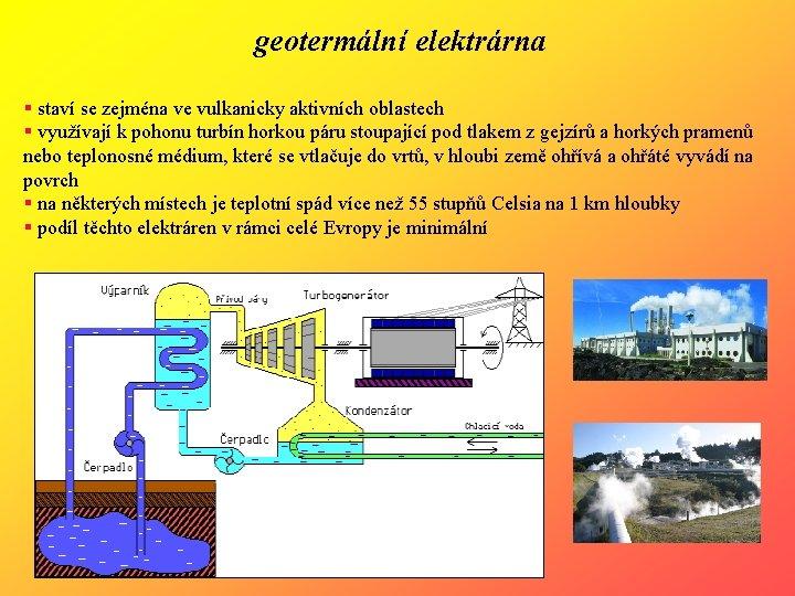 geotermální elektrárna § staví se zejména ve vulkanicky aktivních oblastech § využívají k pohonu