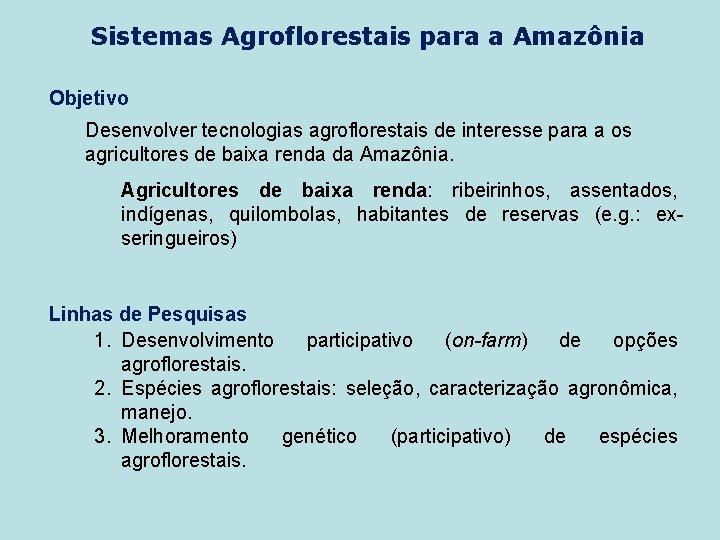 Sistemas Agroflorestais para a Amazônia Objetivo Desenvolver tecnologias agroflorestais de interesse para a os