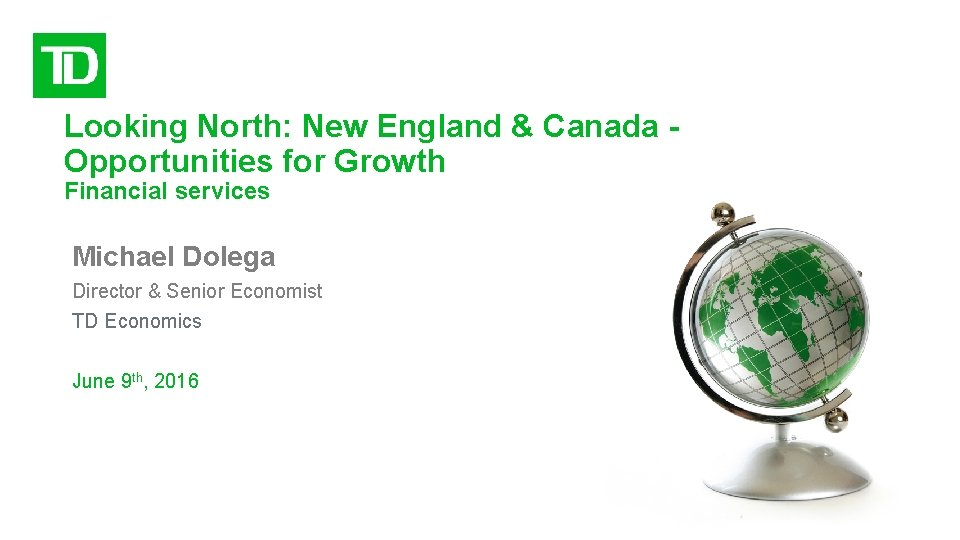 Looking North: New England & Canada Opportunities for Growth Financial services Michael Dolega Director