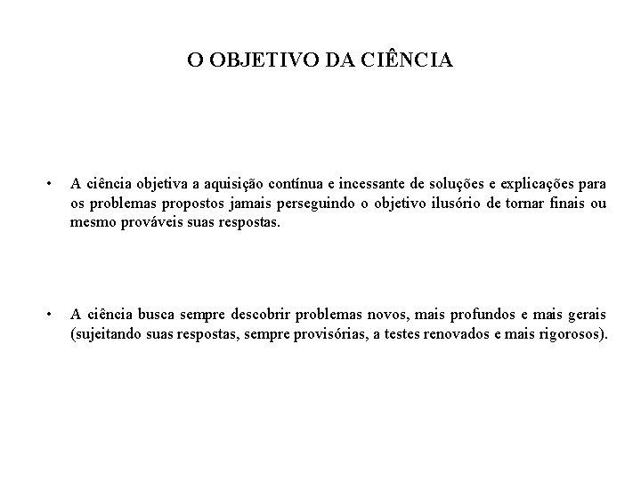 O OBJETIVO DA CIÊNCIA • A ciência objetiva a aquisição contínua e incessante de