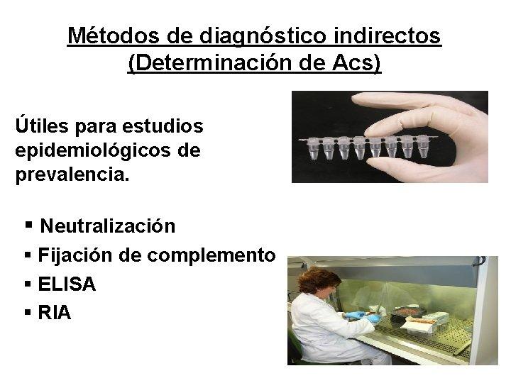 Métodos de diagnóstico indirectos (Determinación de Acs) Útiles para estudios epidemiológicos de prevalencia. §