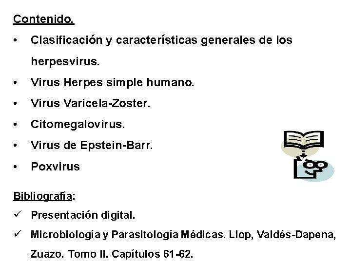 Contenido. • Clasificación y características generales de los herpesvirus. • Virus Herpes simple humano.