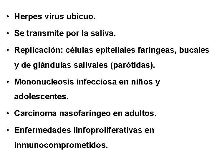 • Herpes virus ubicuo. • Se transmite por la saliva. • Replicación: células