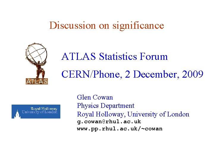 Discussion on significance ATLAS Statistics Forum CERN/Phone, 2 December, 2009 Glen Cowan Physics Department