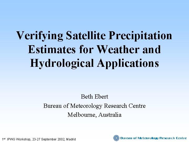 Verifying Satellite Precipitation Estimates for Weather and Hydrological Applications Beth Ebert Bureau of Meteorology