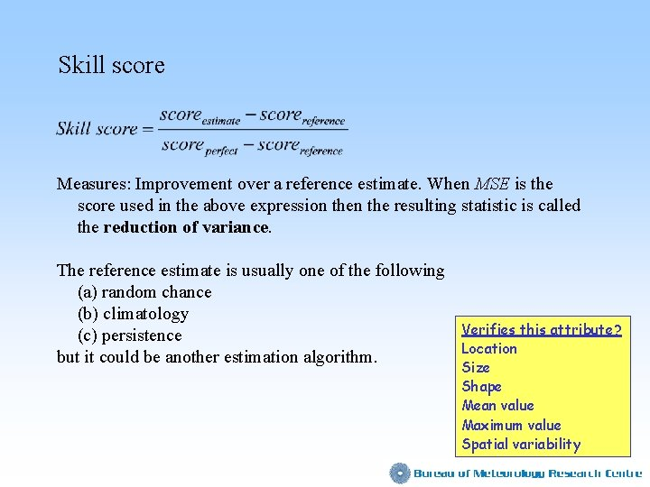 Skill score Measures: Improvement over a reference estimate. When MSE is the score used
