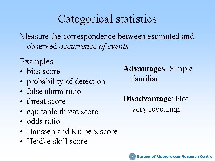 Categorical statistics Measure the correspondence between estimated and observed occurrence of events Examples: Advantages: