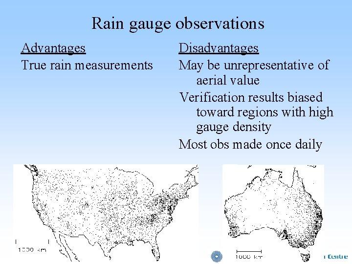Rain gauge observations Advantages True rain measurements Disadvantages May be unrepresentative of aerial value