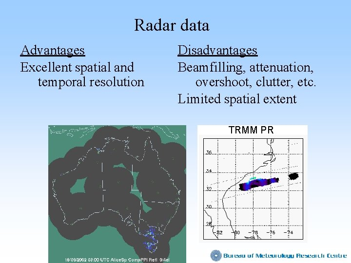 Radar data Advantages Excellent spatial and temporal resolution Disadvantages Beamfilling, attenuation, overshoot, clutter, etc.