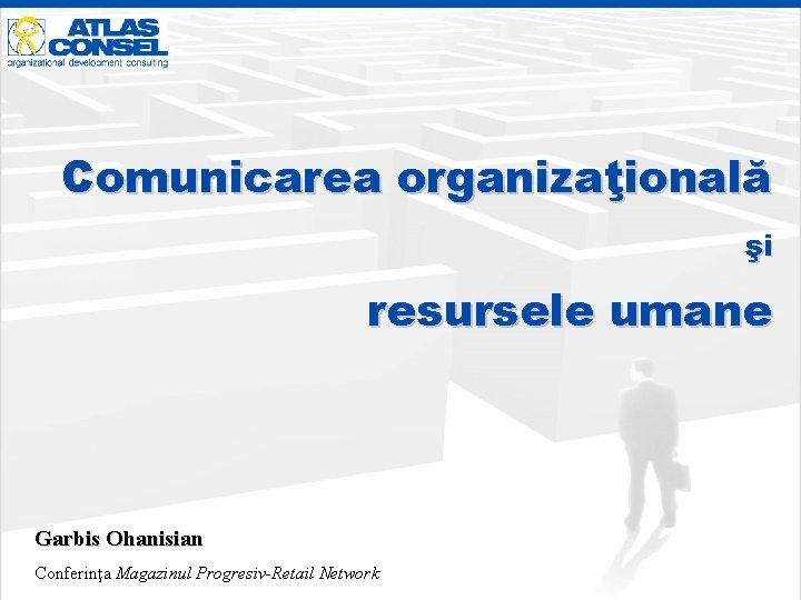 Comunicarea organizaţională şi resursele umane Garbis Ohanisian Conferinţa Magazinul Progresiv-Retail Network
