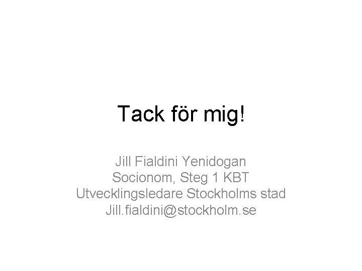 Tack för mig! Jill Fialdini Yenidogan Socionom, Steg 1 KBT Utvecklingsledare Stockholms stad Jill.