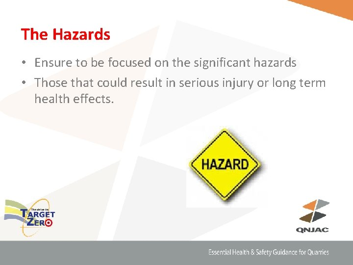The Hazards • Ensure to be focused on the significant hazards • Those that