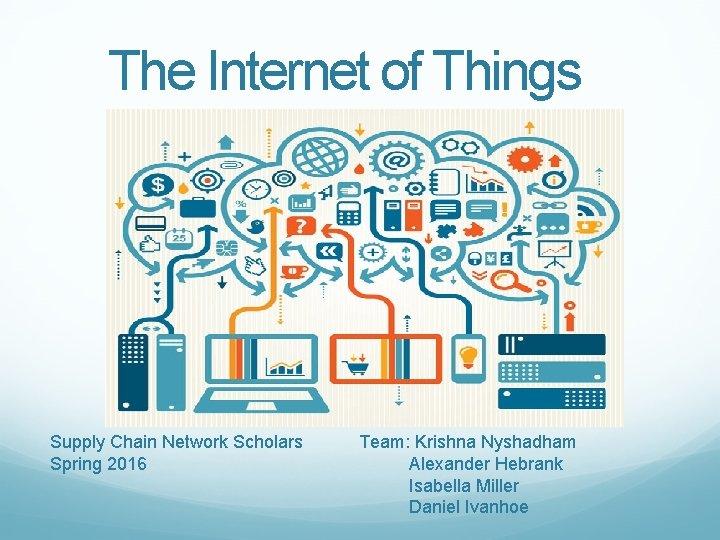 The Internet of Things Supply Chain Network Scholars Spring 2016 Team: Krishna Nyshadham Alexander