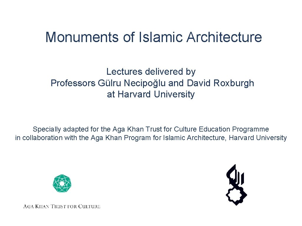 Monuments of Islamic Architecture Lectures delivered by Professors Gülru Necipoğlu and David Roxburgh at