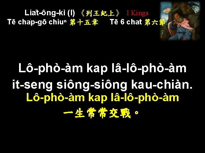Lia t-ông-kì (I) 《列王紀上》 I Kings Tē cha p-gō chiuⁿ 第十五章 Tē 6 chat