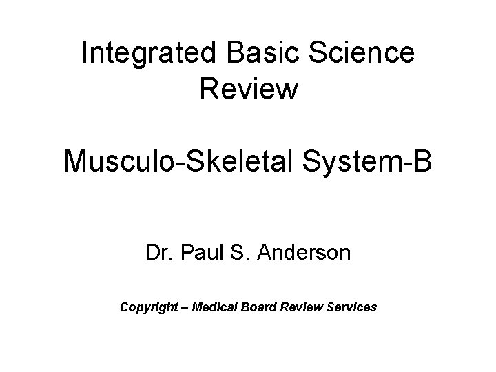Integrated Basic Science Review Musculo-Skeletal System-B Dr. Paul S. Anderson Copyright – Medical Board