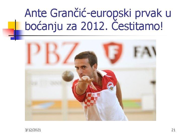 Ante Grančić-europski prvak u boćanju za 2012. Čestitamo! 3/12/2021 21