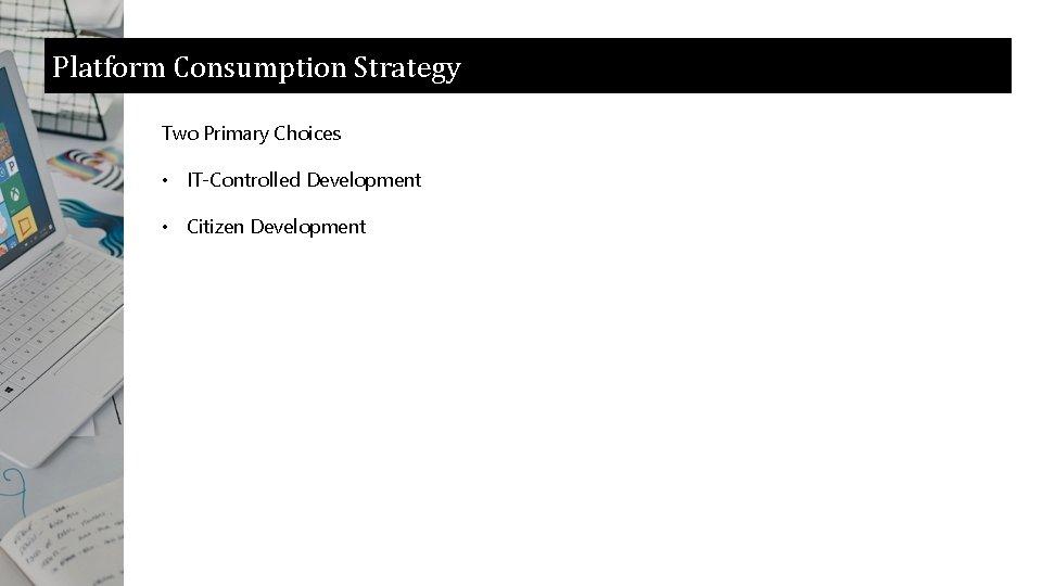 Platform Consumption Strategy Two Primary Choices • IT-Controlled Development • Citizen Development