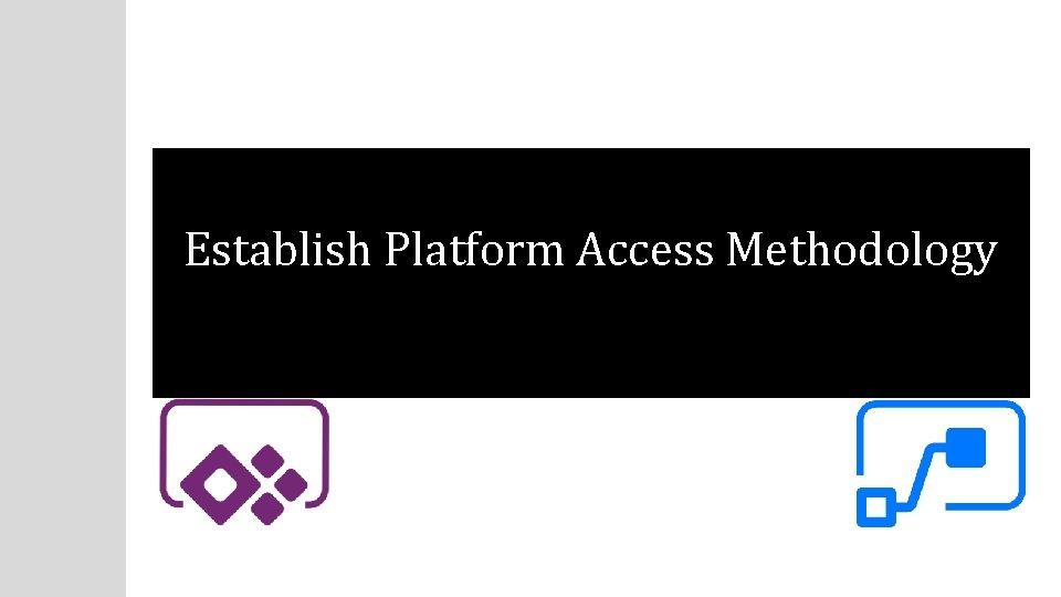 Establish Platform Access Methodology