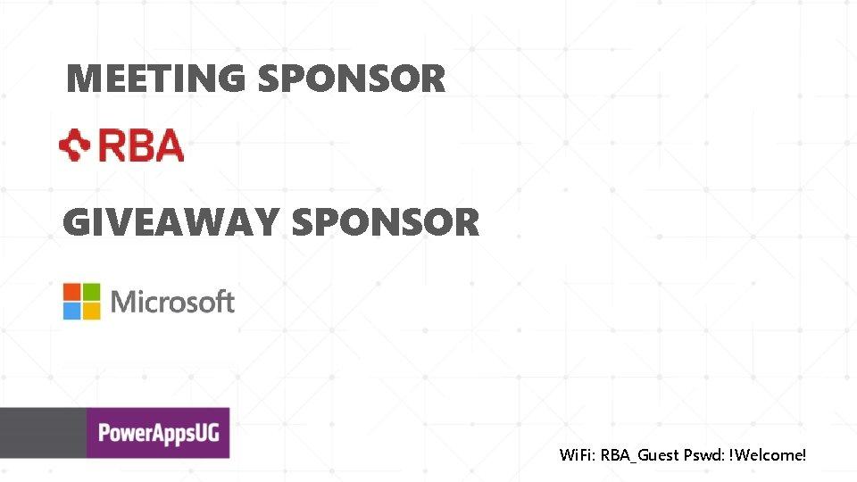 MEETING SPONSOR GIVEAWAY SPONSOR Wi. Fi: RBA_Guest Pswd: !Welcome!