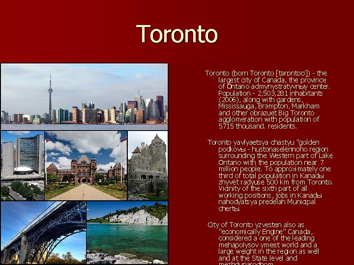Toronto (born Toronto [tərɒntoʊ]) - the largest city of Canada, the province of Ontario