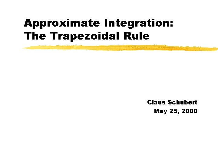 Approximate Integration: The Trapezoidal Rule Claus Schubert May 25, 2000