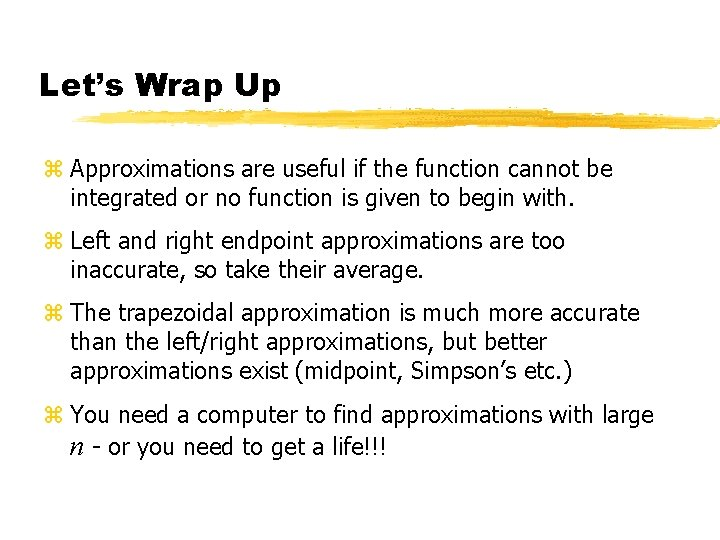 Let's Wrap Up z Approximations are useful if the function cannot be integrated or