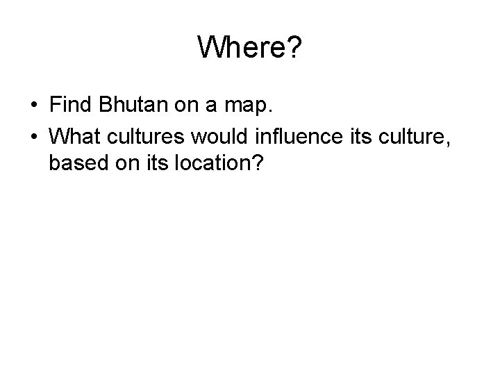 Where? • Find Bhutan on a map. • What cultures would influence its culture,