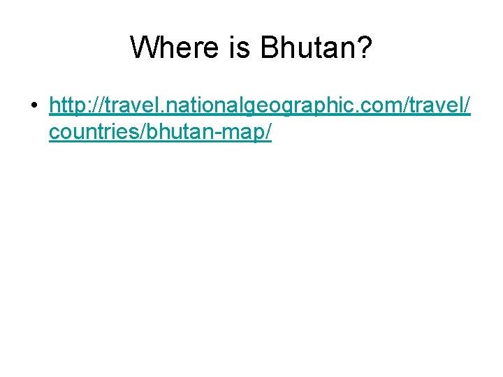 Where is Bhutan? • http: //travel. nationalgeographic. com/travel/ countries/bhutan-map/