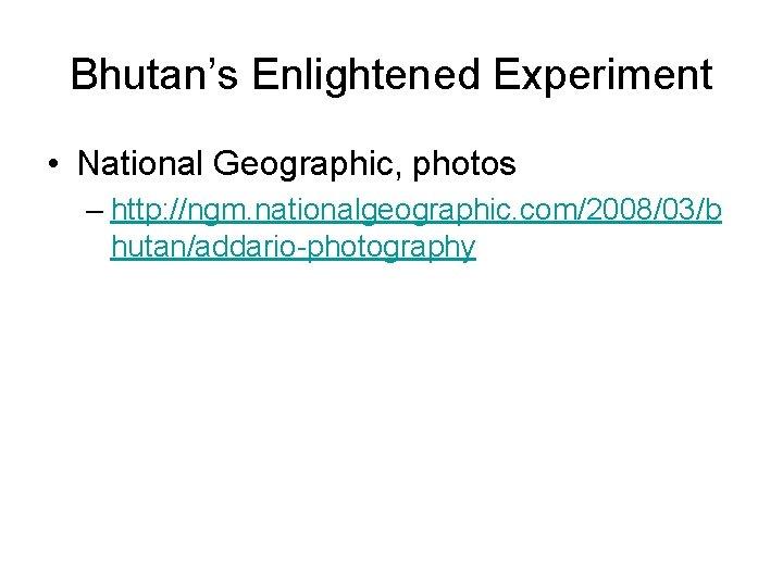 Bhutan's Enlightened Experiment • National Geographic, photos – http: //ngm. nationalgeographic. com/2008/03/b hutan/addario-photography