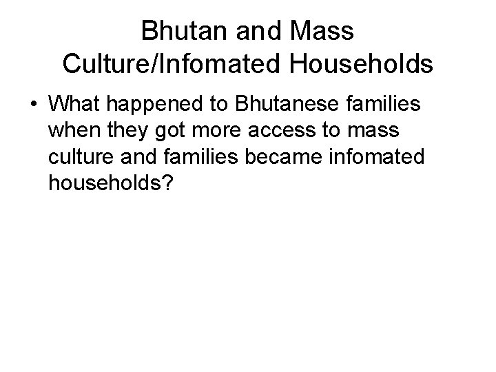 Bhutan and Mass Culture/Infomated Households • What happened to Bhutanese families when they got