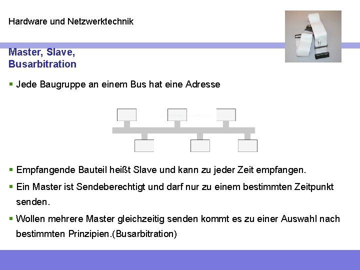 Hardware und Netzwerktechnik Master, Slave, Busarbitration § Jede Baugruppe an einem Bus hat eine