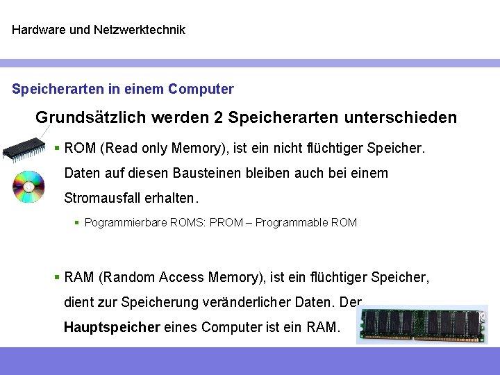 Hardware und Netzwerktechnik Speicherarten in einem Computer Grundsätzlich werden 2 Speicherarten unterschieden § ROM