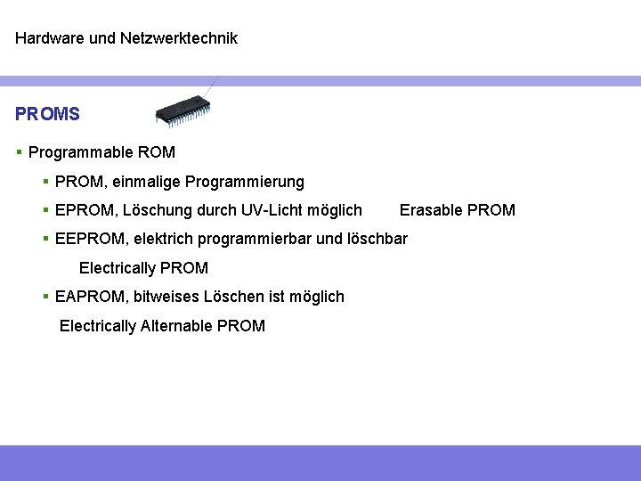 Hardware und Netzwerktechnik PROMS § Programmable ROM § PROM, einmalige Programmierung § EPROM, Löschung