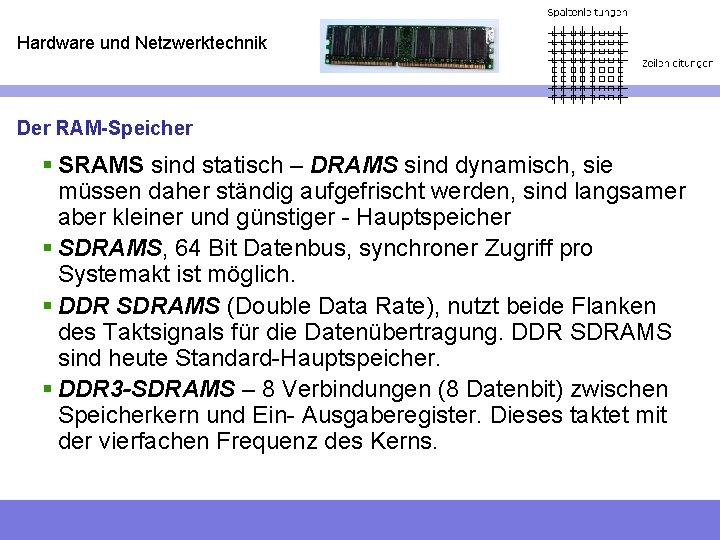 Hardware und Netzwerktechnik Der RAM-Speicher § SRAMS sind statisch – DRAMS sind dynamisch, sie