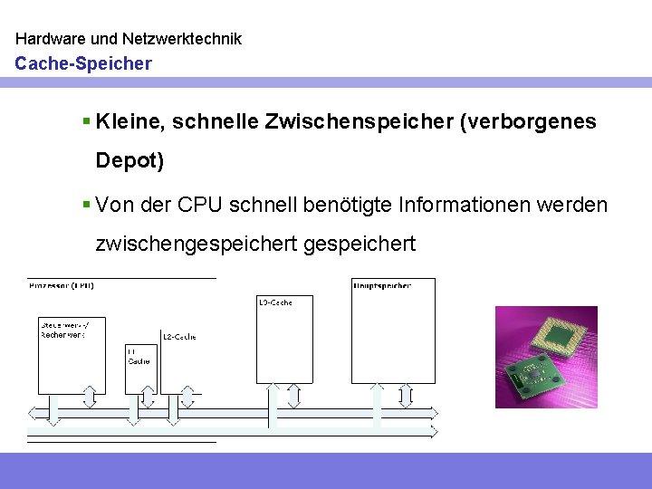 Hardware und Netzwerktechnik Cache-Speicher § Kleine, schnelle Zwischenspeicher (verborgenes Depot) § Von der CPU