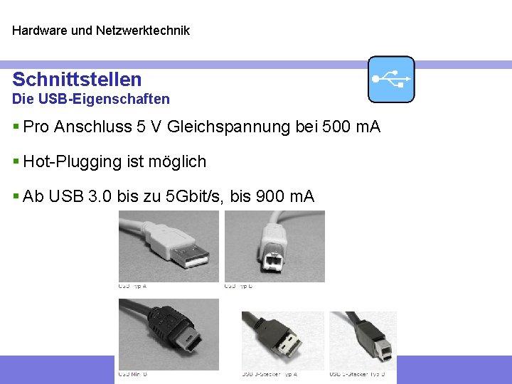 Hardware und Netzwerktechnik Schnittstellen Die USB-Eigenschaften § Pro Anschluss 5 V Gleichspannung bei 500