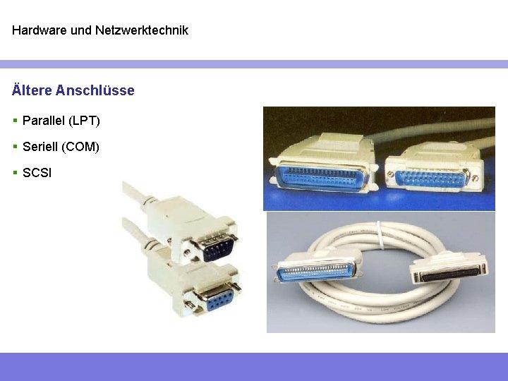 Hardware und Netzwerktechnik Ältere Anschlüsse § Parallel (LPT) § Seriell (COM) § SCSI