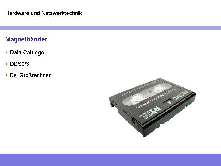 Hardware und Netzwerktechnik Magnetbänder § Data Catridge § DDS 2/3 § Bei Großrechner