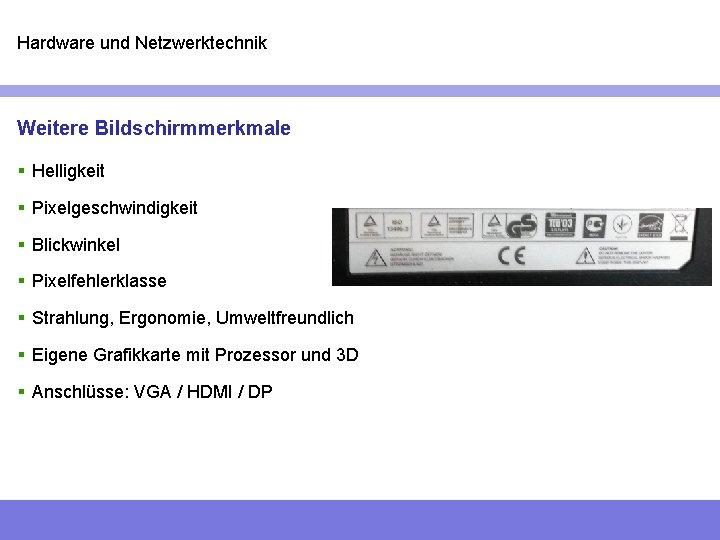 Hardware und Netzwerktechnik Weitere Bildschirmmerkmale § Helligkeit § Pixelgeschwindigkeit § Blickwinkel § Pixelfehlerklasse §
